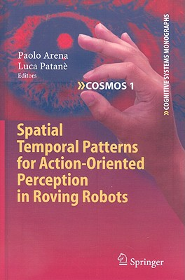 Spatial Temporal Patterns for Action-Oriented Perception in Roving Robots By Arena, Paolo (EDT)/ Patane, Luca (EDT)